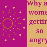 Why women are getting angry…